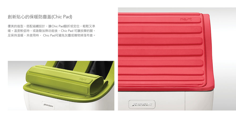 創新貼心的保暖防塵蓋(Chic Pad)  優美的造型,搭配磁鐵設計,讓Chic Pad翻折或定位,輕鬆又準確。溫度較低時,或啟動加熱功能後,Chic Pad 可讓按摩的腿、足保持溫暖,未使用時, Chic Pad可避免灰塵或雜物掉落布套。