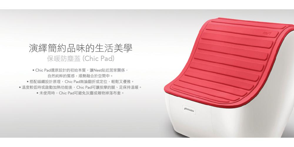 演繹簡約品味的生活美學  保暖防塵蓋 (Chic Pad)  • Chic Pad還原設計的初始本質,讓Nest貼近居家關係, 自然純粹的質感,順勢融合於空間中。 • 搭配磁鐵設計原理,Chic Pad無論翻折或定位,輕鬆又優雅。 • 溫度較低時或啟動加熱功能後,Chic Pad可讓按摩的腿、足保持溫暖。 • 未使用時,Chic Pad可避免灰塵或雜物掉落布套。
