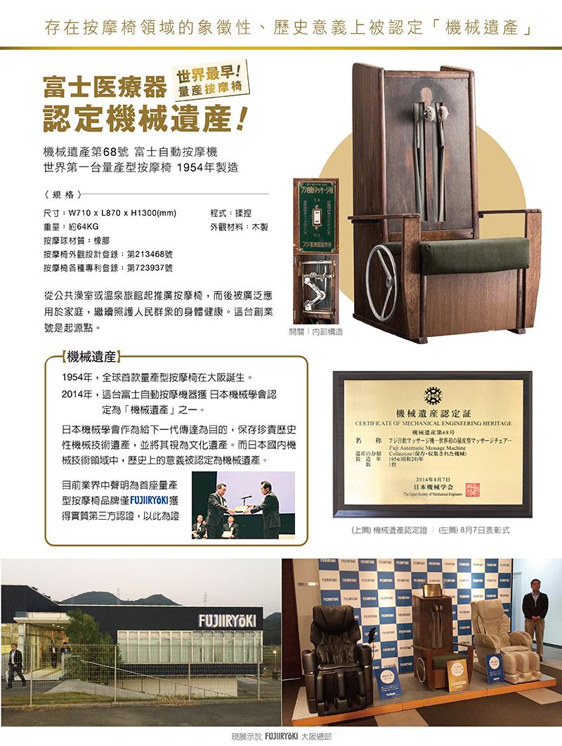 1954年,全球首款量產型按摩椅在大阪誕生。2014年,這台富士自動按摩機器獲 日本機械學會認定為「機械遺產」之一。|日本機械學會作為給下一代傳達為目的,保存珍貴歷史性機械技術遺產,並將其視為文化遺產。而日本國內機械技術領域中,歷史上的意義被認定為機械遺產。目前業界中聲明為首座量產型按摩椅品牌僅FUJIIRYOKI獲得實質第三方認證,以此為證|