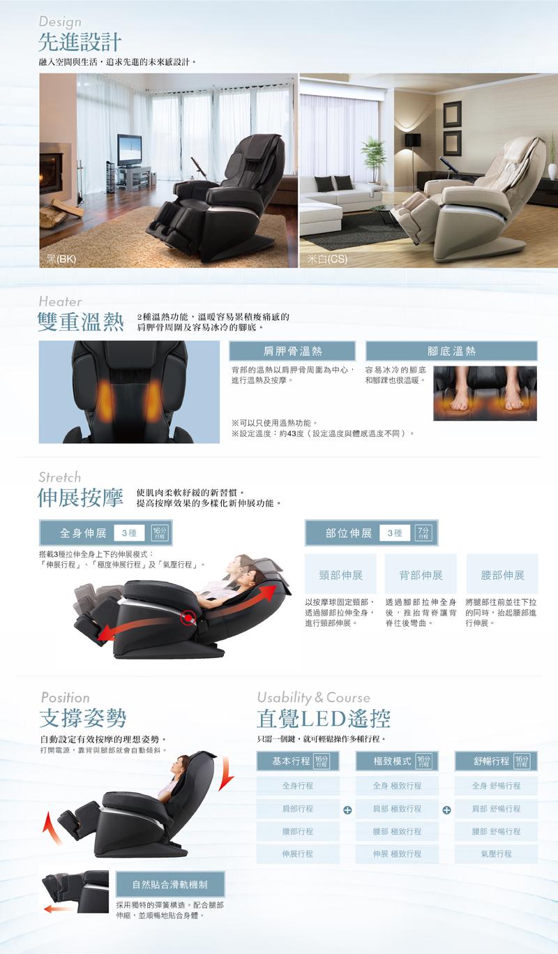 先進設計:融入空間與生活,追求先進的未來感設計。雙重溫熱:2種溫熱功能,溫暖容易累積痠痛感的肩胛骨周圍及容易冰冷的腳底。伸展按摩:使肌肉柔軟紓緩的新習慣。提高按摩效果的多樣化新伸展功能。全身伸展&部位伸展。支撐姿勢:自動設定有效按摩的理想姿勢。直覺LED遙控:只需一個鍵,就可輕鬆操作多種行程。
